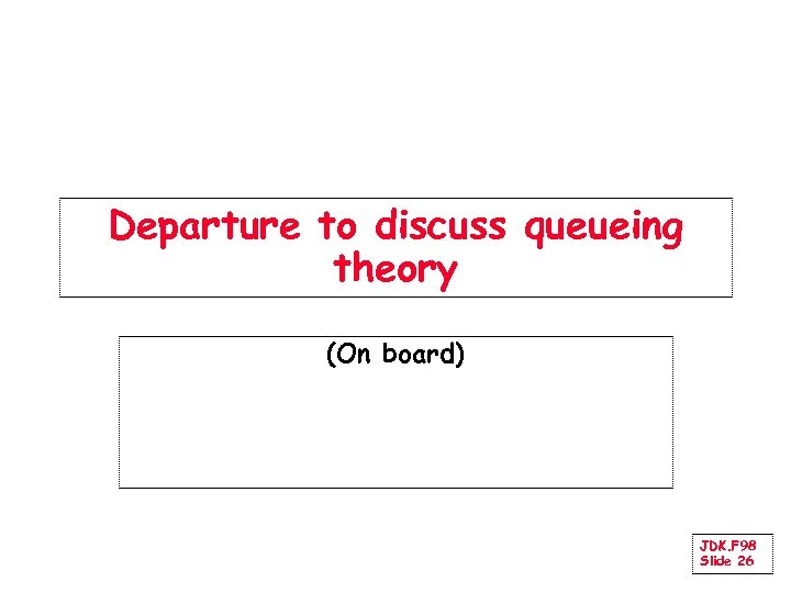 Departure to discuss queueing theory (On board) JDK. F 98 Slide 26