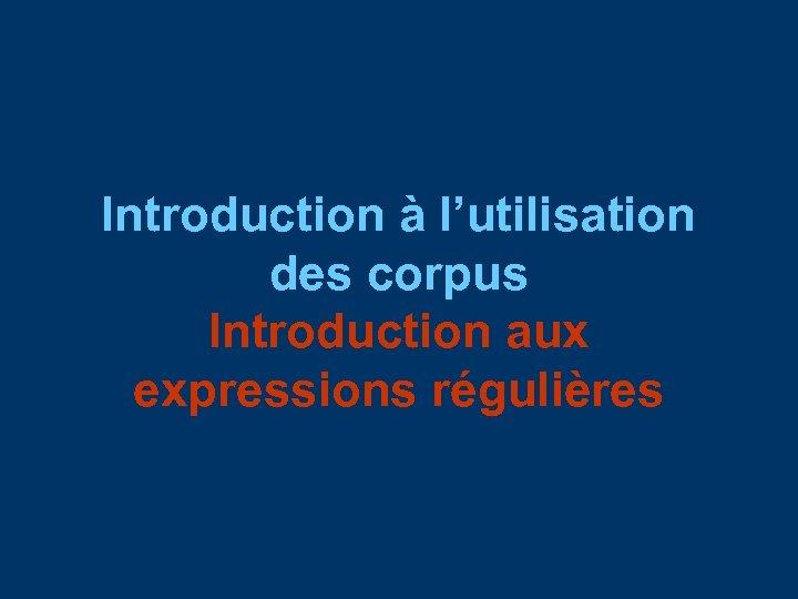 Introduction à l'utilisation des corpus Introduction aux expressions régulières