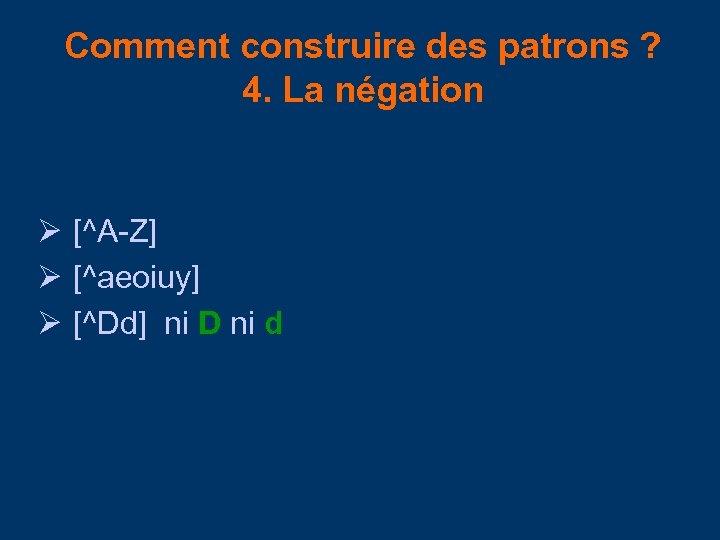 Comment construire des patrons ? 4. La négation [^A-Z] [^aeoiuy] [^Dd] ni D ni