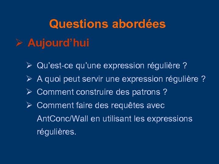 Questions abordées Aujourd'hui Qu'est-ce qu'une expression régulière ? A quoi peut servir une expression