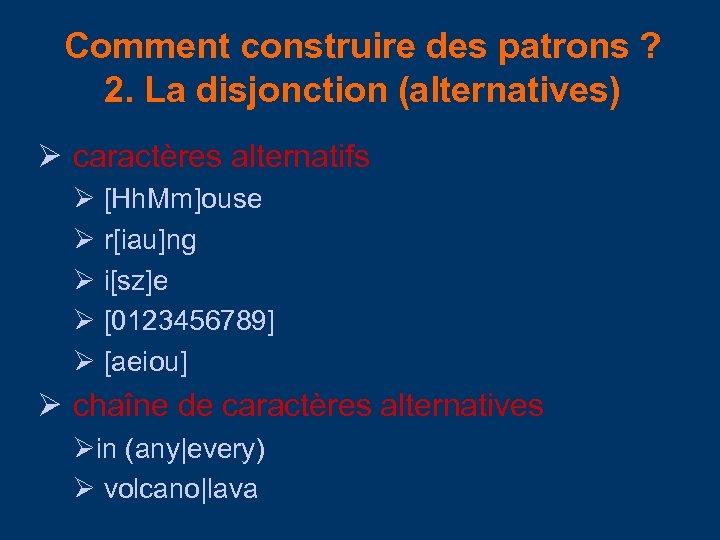 Comment construire des patrons ? 2. La disjonction (alternatives) caractères alternatifs [Hh. Mm]ouse r[iau]ng