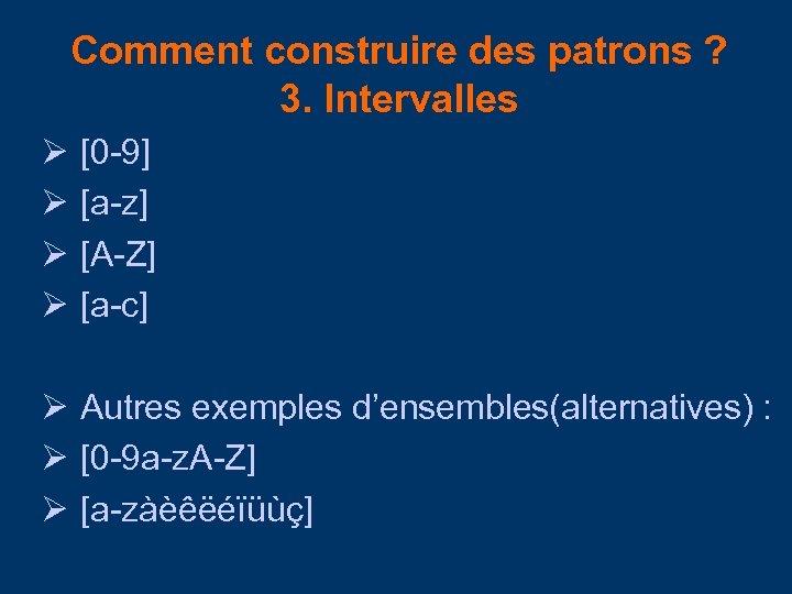Comment construire des patrons ? 3. Intervalles [0 -9] [a-z] [A-Z] [a-c] Autres exemples