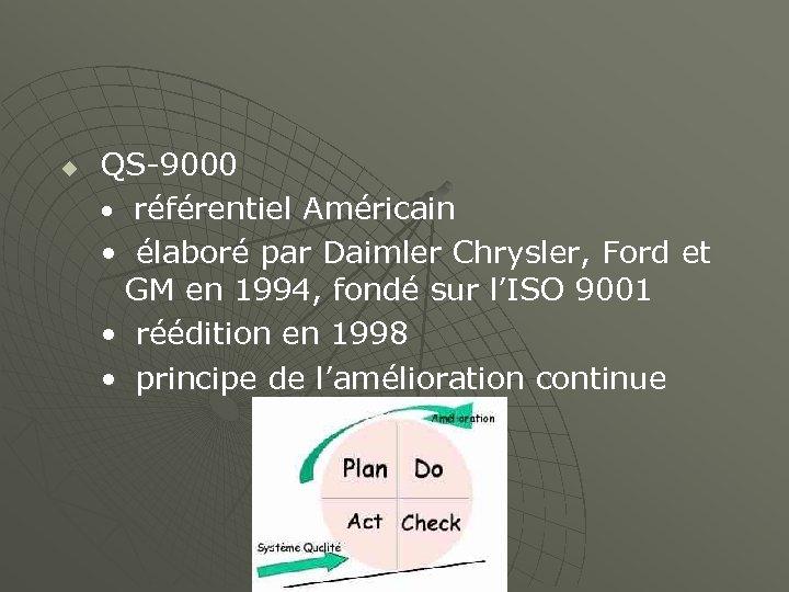 u QS-9000 • référentiel Américain • élaboré par Daimler Chrysler, Ford et GM en