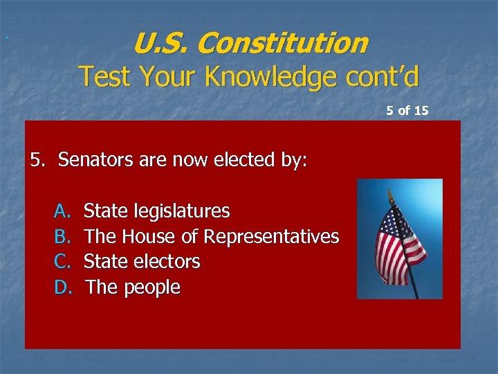 U. S. Constitution Test Your Knowledge cont'd 5 of 15 5. Senators are