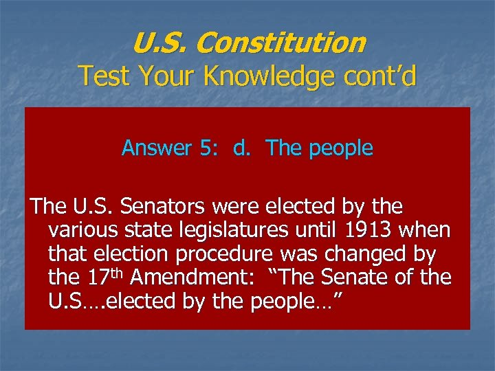 U. S. Constitution Test Your Knowledge cont'd Answer 5: d. The people The U.