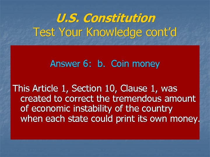 U. S. Constitution Test Your Knowledge cont'd Answer 6: b. Coin money This Article