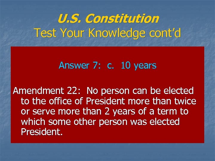 U. S. Constitution Test Your Knowledge cont'd Answer 7: c. 10 years Amendment 22: