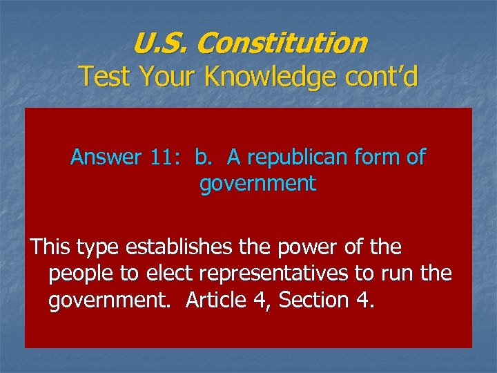 U. S. Constitution Test Your Knowledge cont'd Answer 11: b. A republican form of