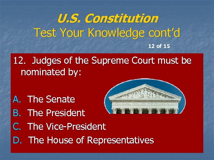 U. S. Constitution Test Your Knowledge cont'd 12 of 15 12. Judges of the