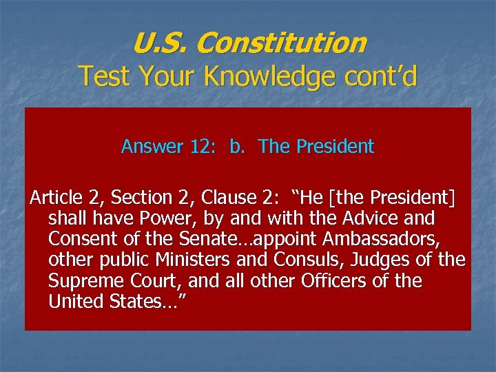 U. S. Constitution Test Your Knowledge cont'd Answer 12: b. The President Article 2,