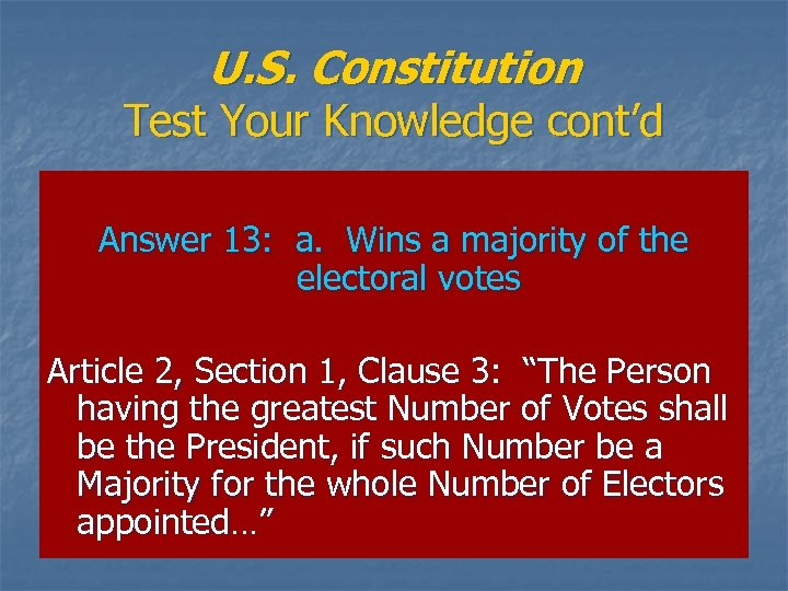 U. S. Constitution Test Your Knowledge cont'd Answer 13: a. Wins a majority of