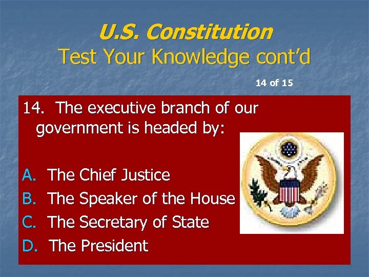 U. S. Constitution Test Your Knowledge cont'd 14 of 15 14. The executive branch
