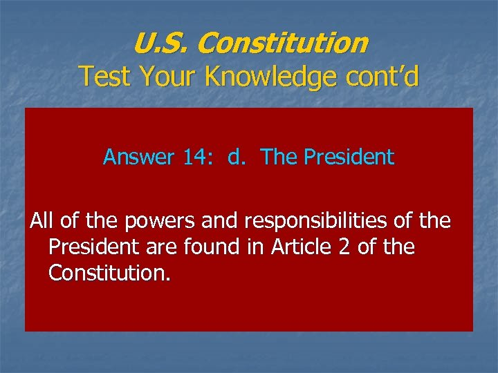 U. S. Constitution Test Your Knowledge cont'd Answer 14: d. The President All of