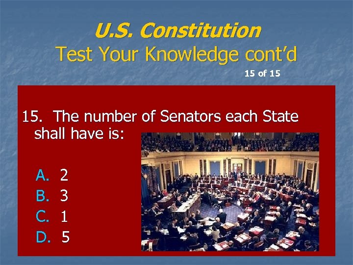 U. S. Constitution Test Your Knowledge cont'd 15 of 15 15. The number of