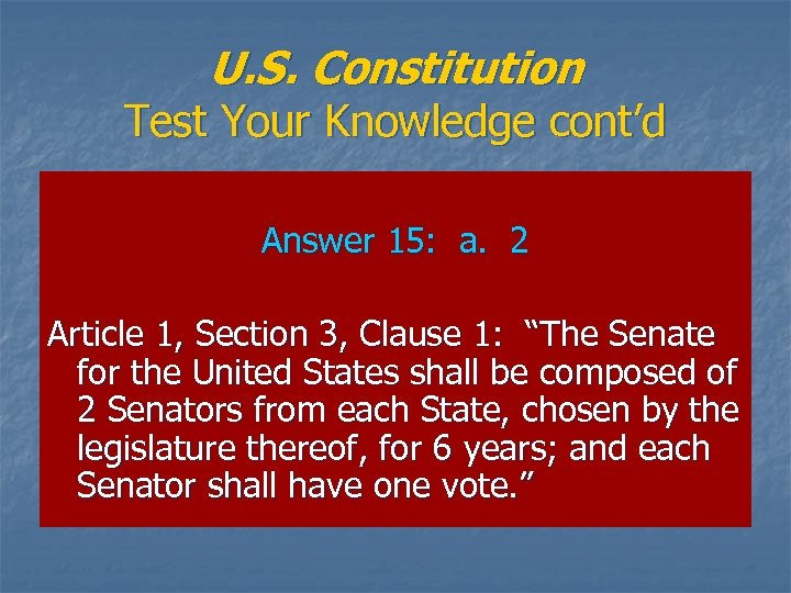U. S. Constitution Test Your Knowledge cont'd Answer 15: a. 2 Article 1, Section