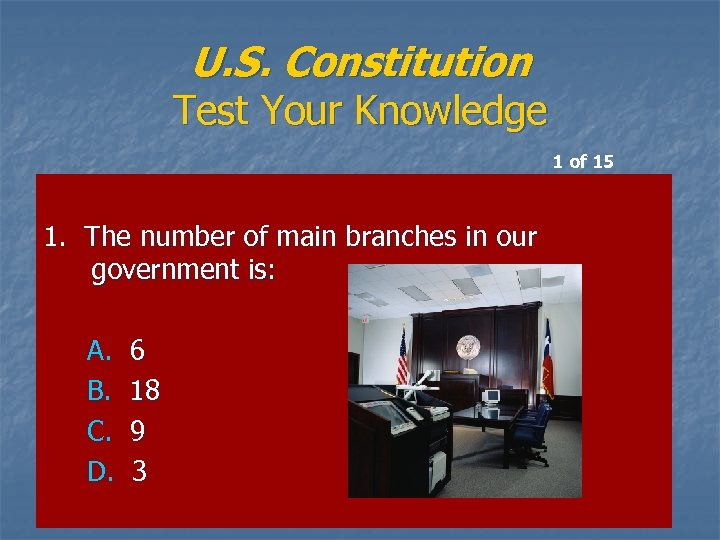 U. S. Constitution Test Your Knowledge 1 of 15 1. The number of main