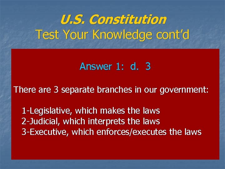 U. S. Constitution Test Your Knowledge cont'd Answer 1: d. 3 There are 3