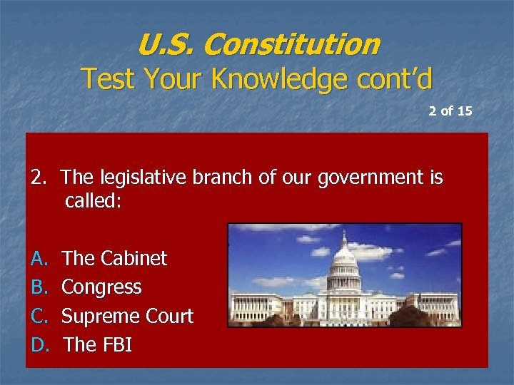 U. S. Constitution Test Your Knowledge cont'd 2 of 15 2. The legislative branch