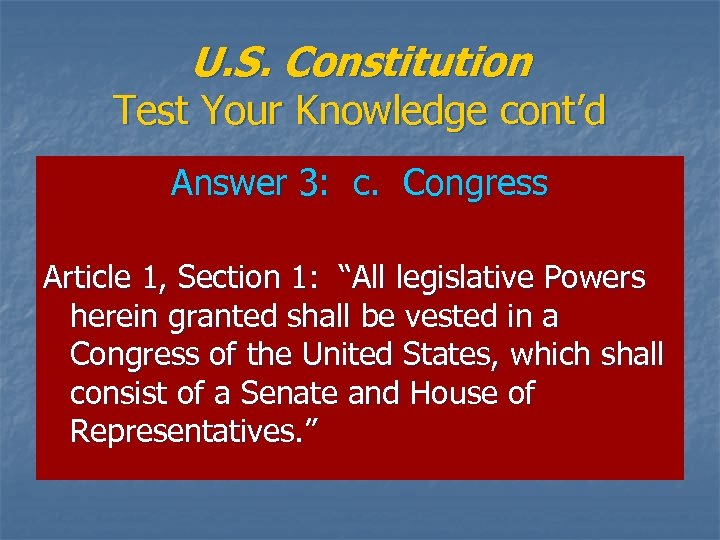 U. S. Constitution Test Your Knowledge cont'd Answer 3: c. Congress Article 1, Section