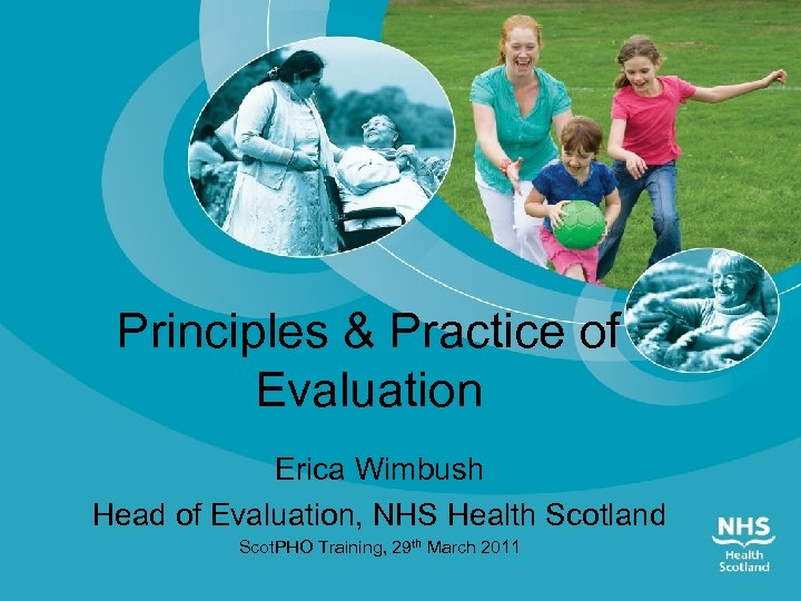 Principles & Practice of Evaluation Erica Wimbush Head of Evaluation, NHS Health Scotland Scot.