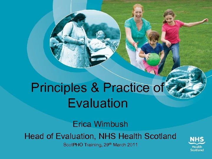 Principles & Practice of Evaluation Erica Wimbush Head of Evaluation, NHS Health Scotland Scot.