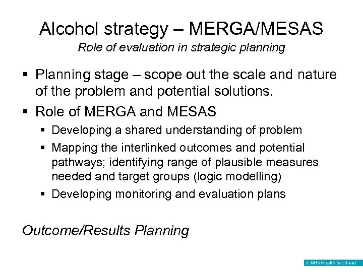 Alcohol strategy – MERGA/MESAS Role of evaluation in strategic planning § Planning stage –