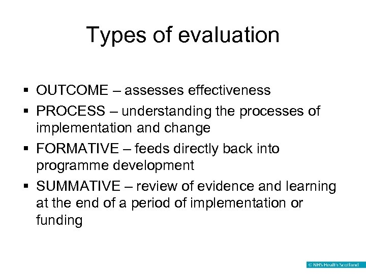 Types of evaluation § OUTCOME – assesses effectiveness § PROCESS – understanding the processes