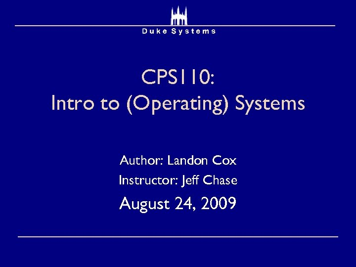 CPS 110: Intro to (Operating) Systems Author: Landon Cox Instructor: Jeff Chase August 24,
