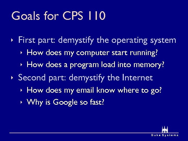 Goals for CPS 110 ê First part: demystify the operating system ê How does