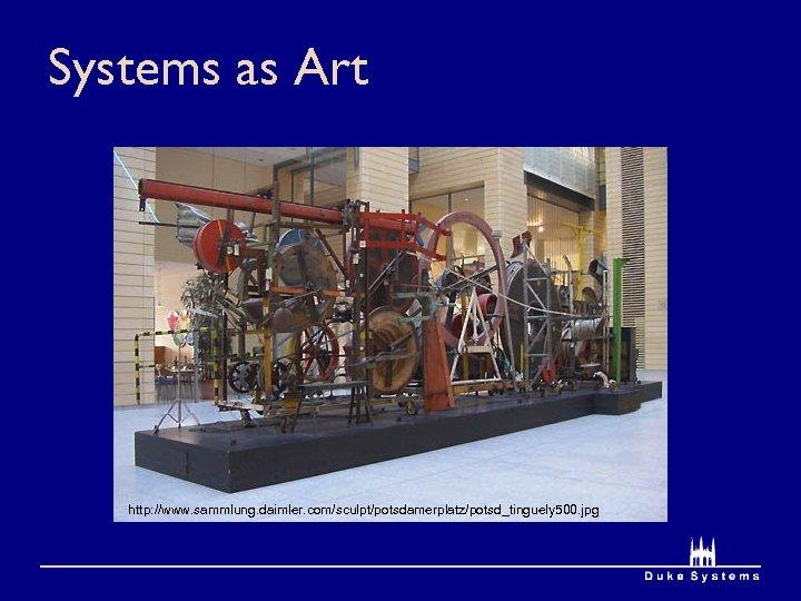 Systems as Art http: //www. sammlung. daimler. com/sculpt/potsdamerplatz/potsd_tinguely 500. jpg