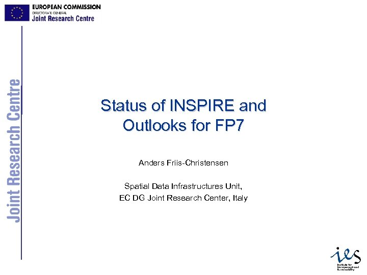 Status of INSPIRE and Outlooks for FP 7 Anders Friis-Christensen Spatial Data Infrastructures Unit,