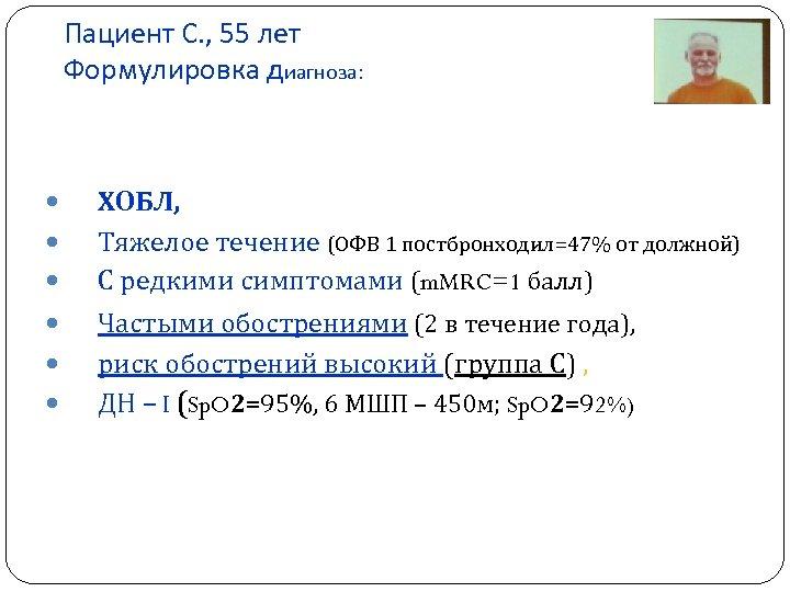 Пациент С. , 55 лет Формулировка диагноза: ХОБЛ, Тяжелое течение (ОФВ 1 постбронходил=47% от