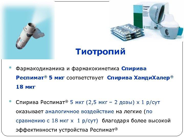 Тиотропий • Фармакодинамика и фармакокинетика Спирива Респимат® 5 мкг соответствует Спирива Ханди. Халер® 18