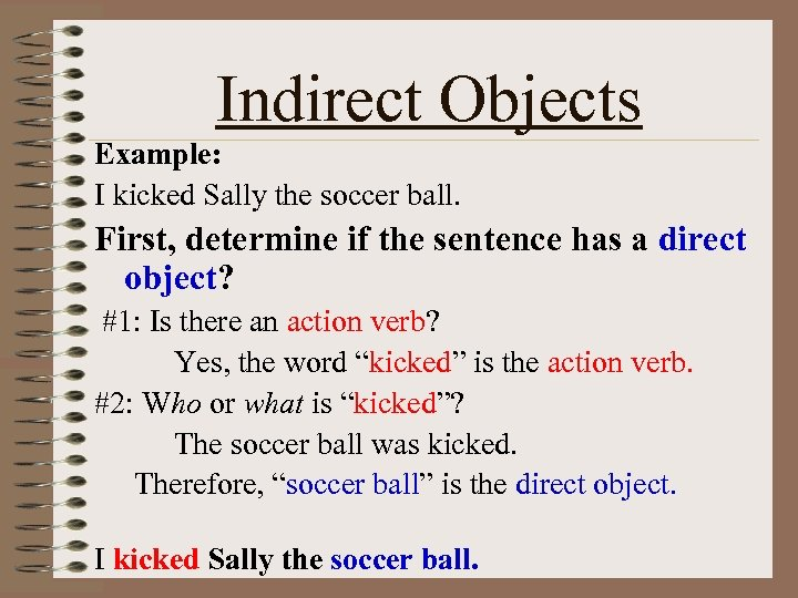 Indirect Objects Example: I kicked Sally the soccer ball. First, determine if the sentence