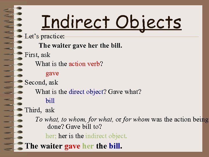 Indirect Objects Let's practice: The waiter gave her the bill. First, ask What is