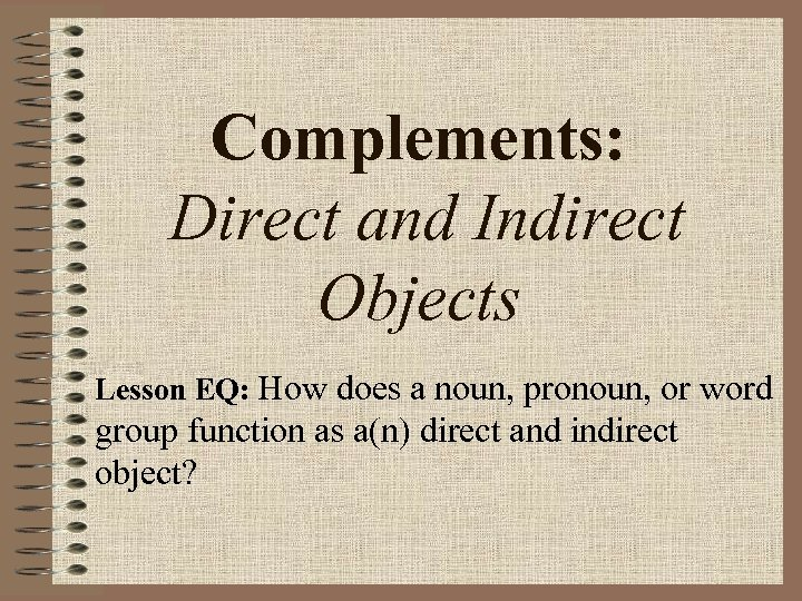 Complements: Direct and Indirect Objects Lesson EQ: How does a noun, pronoun, or word