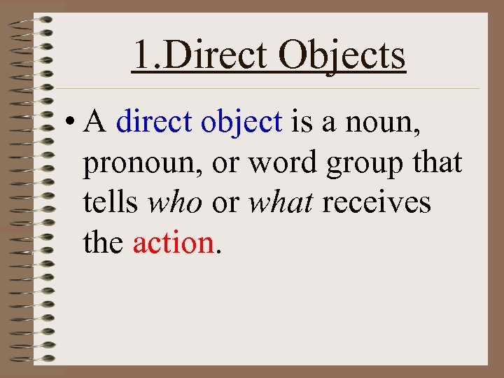 1. Direct Objects • A direct object is a noun, pronoun, or word group