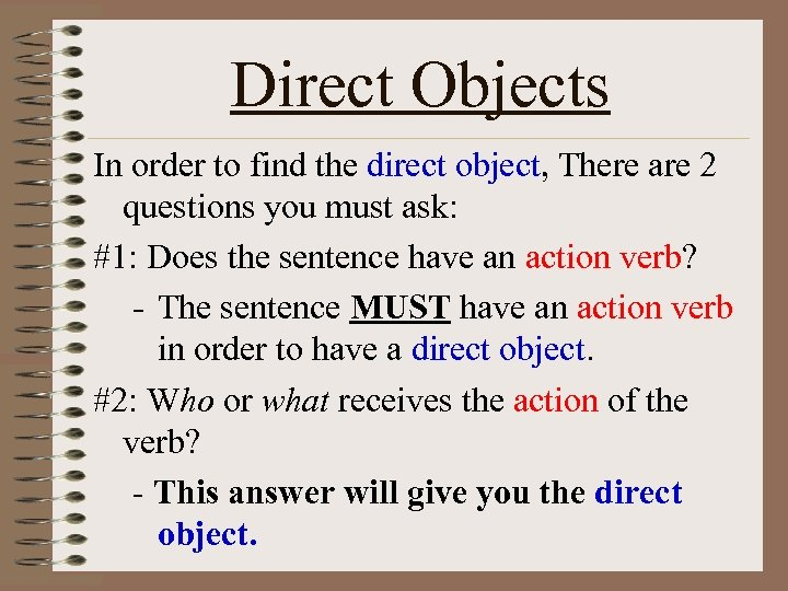 Direct Objects In order to find the direct object, There are 2 questions you
