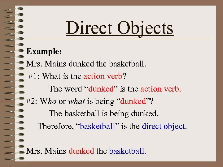 Direct Objects Example: Mrs. Mains dunked the basketball. #1: What is the action verb?