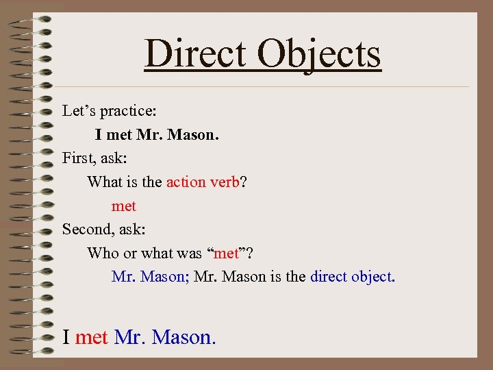 Direct Objects Let's practice: I met Mr. Mason. First, ask: What is the action