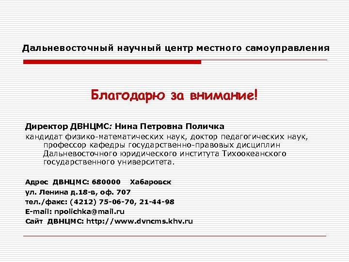 Дальневосточный научный центр местного самоуправления Благодарю за внимание! Директор ДВНЦМС: Нина Петровна Поличка