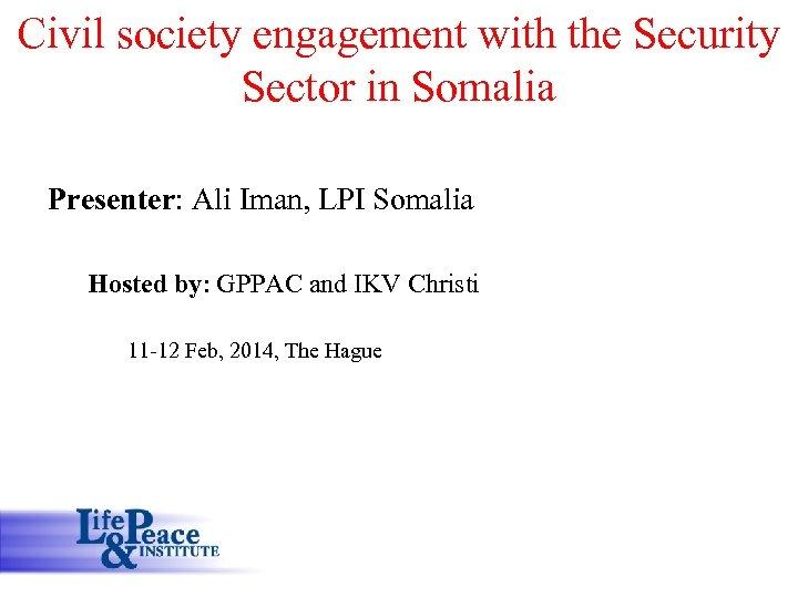 Civil society engagement with the Security Sector in Somalia Presenter: Ali Iman, LPI Somalia