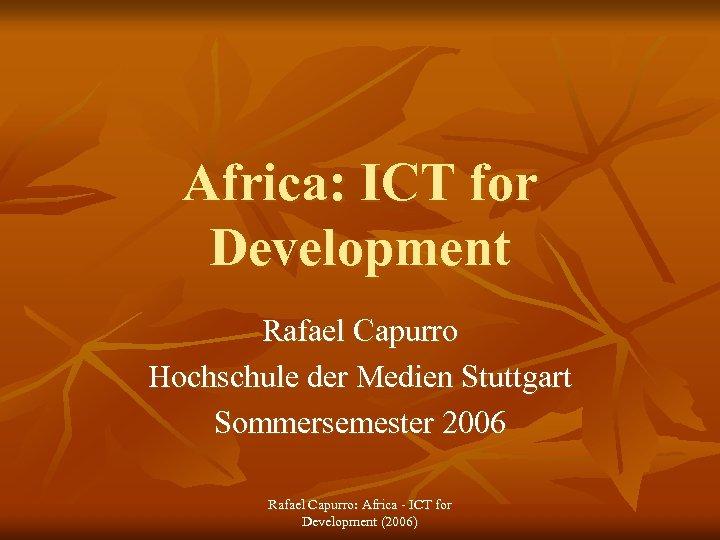 Africa: ICT for Development Rafael Capurro Hochschule der Medien Stuttgart Sommersemester 2006 Rafael Capurro: