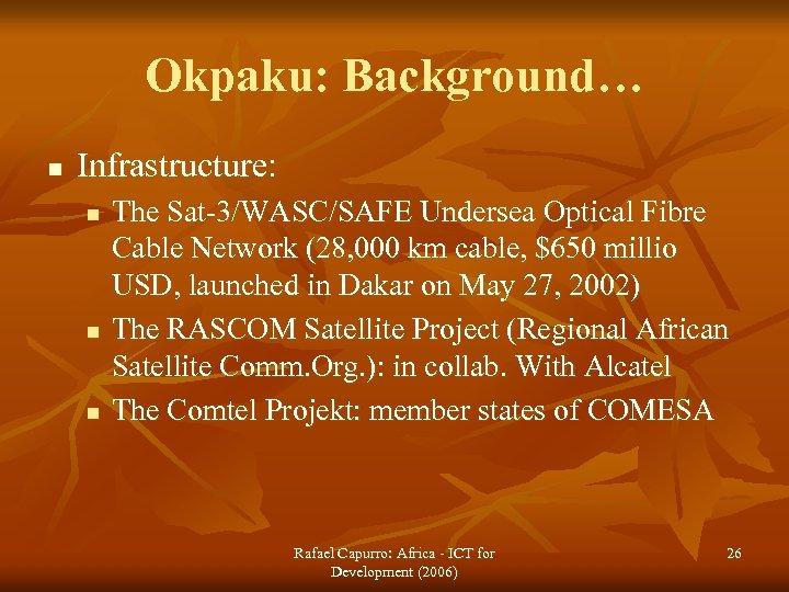 Okpaku: Background… n Infrastructure: n n n The Sat-3/WASC/SAFE Undersea Optical Fibre Cable Network