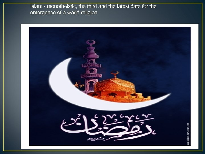 Islam - monotheistic, the third and the latest date for the emergence of a