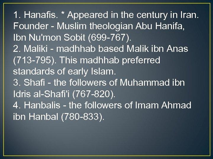 1. Hanafis. * Appeared in the century in Iran. Founder - Muslim theologian Abu