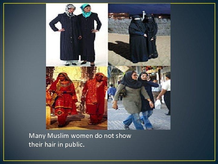 Many Muslim women do not show their hair in public.