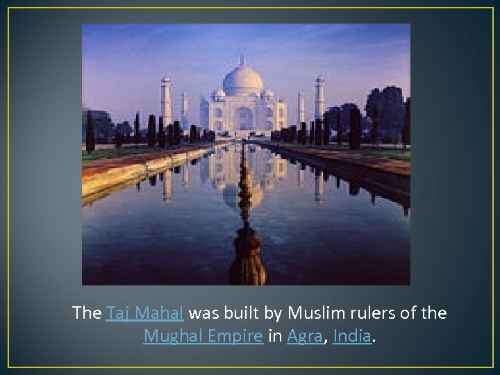The Taj Mahal was built by Muslim rulers of the Mughal Empire in Agra,
