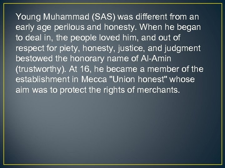 Young Muhammad (SAS) was different from an early age perilous and honesty. When he