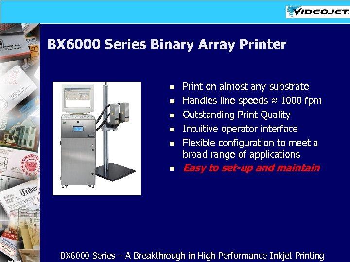 BX 6000 Series Binary Array Printer n n n Print on almost any substrate
